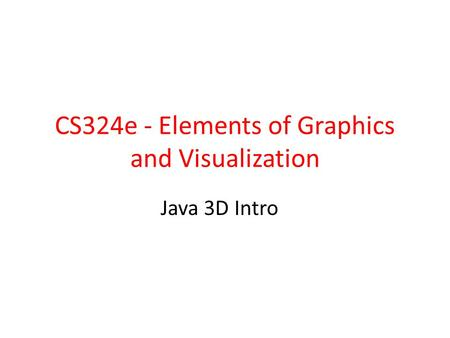 CS324e - Elements of Graphics and Visualization Java 3D Intro.