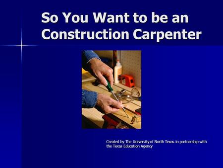 So You Want to be an Construction Carpenter Created by The University of North Texas in partnership with the Texas Education Agency.