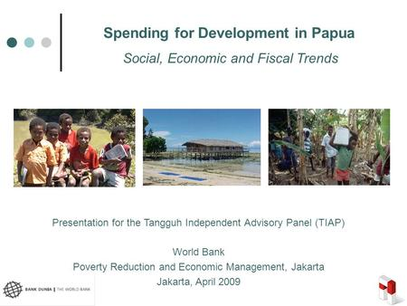 1 Spending for Development in Papua Presentation for the Tangguh Independent Advisory Panel (TIAP) World Bank Poverty Reduction and Economic Management,