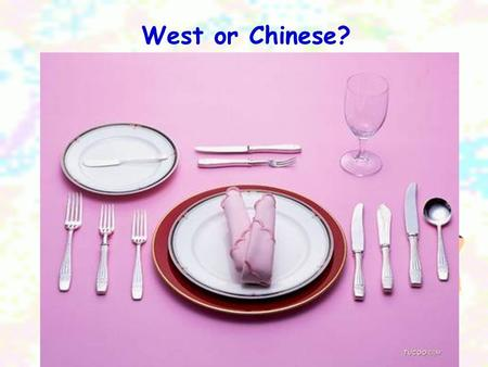 West or Chinese?. 1.What do people use at a meal in the West and what do we use at a meal in China? 2. What things are different?