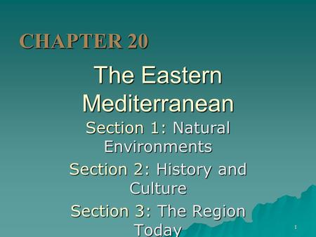 1 The Eastern Mediterranean Section 1: Natural Environments Section 2: History and Culture Section 3: The Region Today CHAPTER 20.