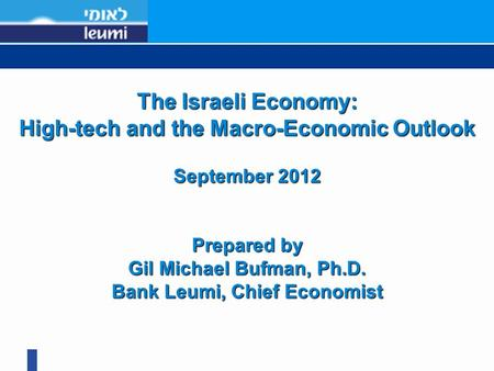 1 The Israeli Economy: High-tech and the Macro-Economic Outlook September 2012 Prepared by Gil Michael Bufman, Ph.D. Bank Leumi, Chief Economist.
