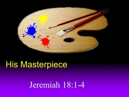 His Masterpiece Jeremiah 18:1-4 Jeremiah's trial In chapter 20, Jeremiah tempted to quit. God sent him to art class for a battle winning sermon.