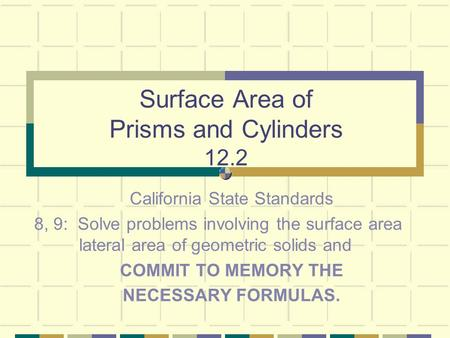 Surface Area of Prisms and Cylinders 12.2 California State Standards 8, 9: Solve problems involving the surface area lateral area of geometric solids and.