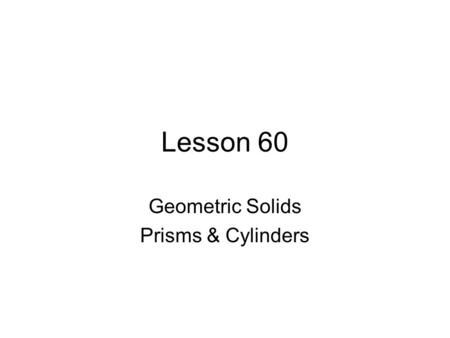 Lesson 60 Geometric Solids Prisms & Cylinders. Geometric Solids right triangular prism right circular cylinder regular square pyramid right circular cone.