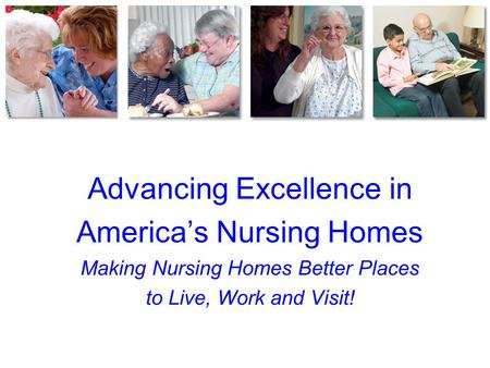 Advancing Excellence in America's Nursing Homes Making Nursing Homes Better Places to Live, Work and Visit!