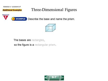 Describe the base and name the prism. The bases are rectangles, COURSE 2 LESSON 8-7 so the figure is a rectangular prism. 8-7 Three-Dimensional Figures.