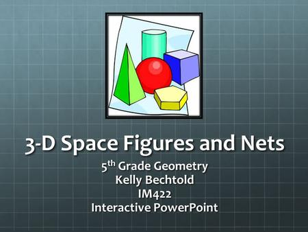 3-D Space Figures and Nets 5 th Grade Geometry Kelly Bechtold IM422 Interactive PowerPoint.