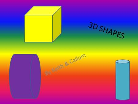3D SHAPES By Keith & Callum. cube the cube has 6 faces It has 8 vertices It has 12 edges.