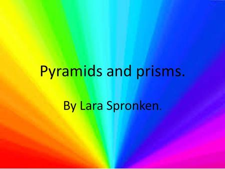 Pyramids and prisms. By Lara Spronken..
