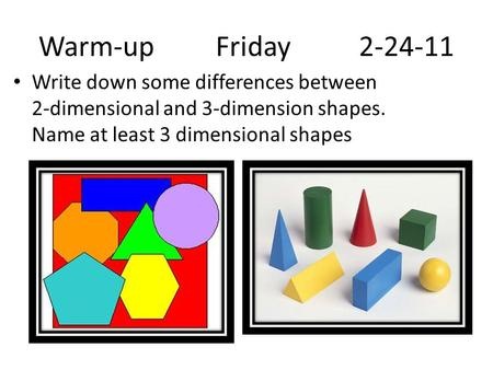 Warm-up Friday 2-24-11 Write down some differences between 2-dimensional and 3-dimension shapes. Name at least 3 dimensional shapes.