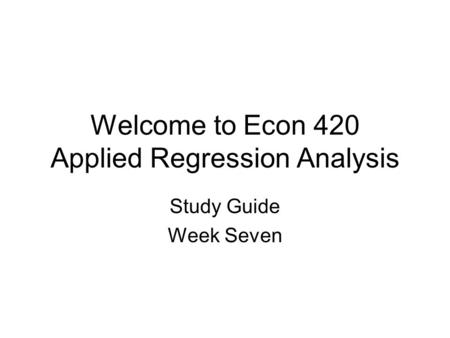 Welcome to Econ 420 Applied Regression Analysis Study Guide Week Seven.