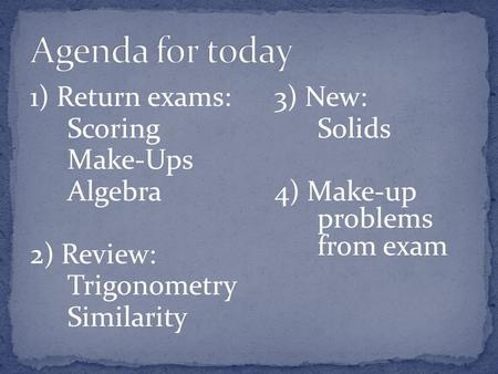 1) Return exams: Scoring Make-Ups Algebra 2) Review: Trigonometry Similarity 3) New: Solids 4) Make-up problems from exam.