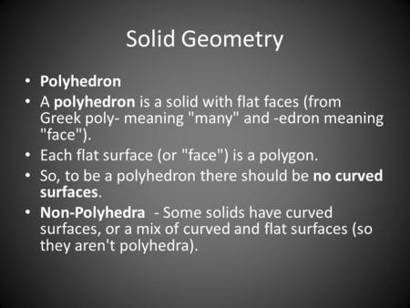 Solid Geometry Polyhedron A polyhedron is a solid with flat faces (from Greek poly- meaning many and -edron meaning face). Each flat surface (or face)