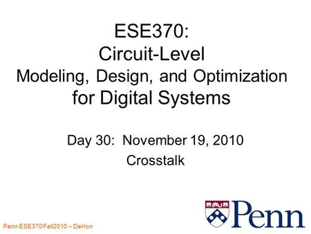 Penn ESE370 Fall2010 -- DeHon 1 ESE370: Circuit-Level Modeling, Design, and Optimization for Digital Systems Day 30: November 19, 2010 Crosstalk.