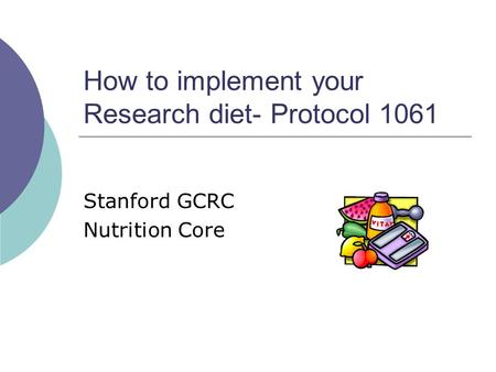 How to implement your Research diet- Protocol 1061 Stanford GCRC Nutrition Core.
