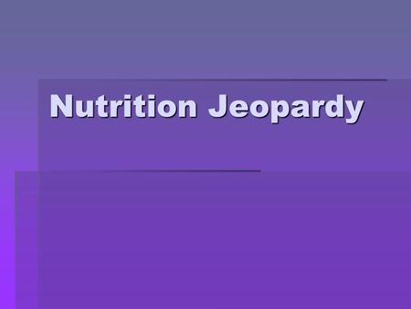 Nutrition Jeopardy July, 2007 revision.