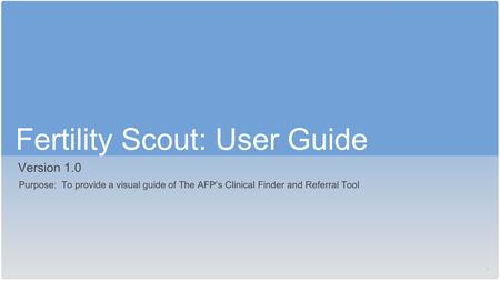 1 Fertility Scout: User Guide Version 1.0 Purpose: To provide a visual guide of The AFP's Clinical Finder and Referral Tool.