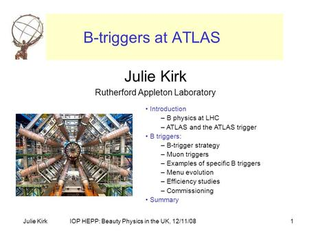 IOP HEPP: Beauty Physics in the UK, 12/11/08Julie Kirk1 B-triggers at ATLAS Julie Kirk Rutherford Appleton Laboratory Introduction – B physics at LHC –