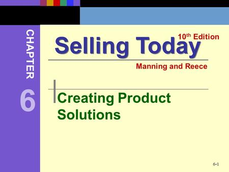 6-1 Creating Product Solutions Selling Today 10 th Edition CHAPTER Manning and Reece 6.