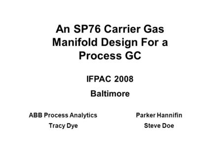 An SP76 Carrier Gas Manifold Design For a Process GC ABB Process Analytics Tracy Dye Parker Hannifin Steve Doe IFPAC 2008 Baltimore.