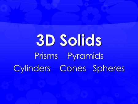 3D Solids Prisms Pyramids Cylinders Cones Spheres.