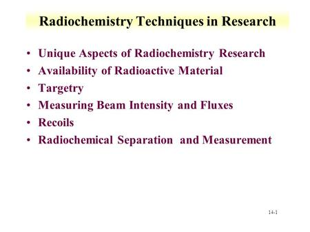 14-1 Radiochemistry Techniques in Research Unique Aspects of Radiochemistry Research Availability of Radioactive Material Targetry Measuring Beam Intensity.