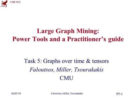 CMU SCS KDD '09Faloutsos, Miller, Tsourakakis P5-1 Large Graph Mining: Power Tools and a Practitioner's guide Task 5: Graphs over time & tensors Faloutsos,