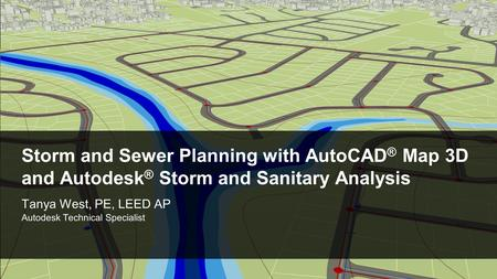 © 2011 Autodesk Storm and Sewer Planning with AutoCAD ® Map 3D and Autodesk ® Storm and Sanitary Analysis Tanya West, PE, LEED AP Autodesk Technical Specialist.