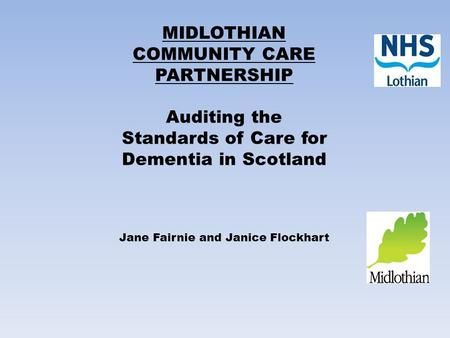 MIDLOTHIAN COMMUNITY CARE PARTNERSHIP Auditing the Standards of Care for Dementia in Scotland Jane Fairnie and Janice Flockhart.