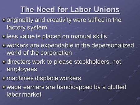 The Need for Labor Unions originality and creativity were stifled in the factory system less value is placed on manual skills workers are expendable in.