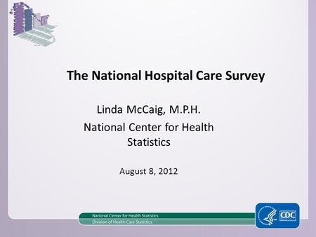 The National Hospital Care Survey Linda McCaig, M.P.H. National Center for Health Statistics August 8, 2012.