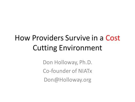 How Providers Survive in a Cost Cutting Environment Don Holloway, Ph.D. Co-founder of NIATx