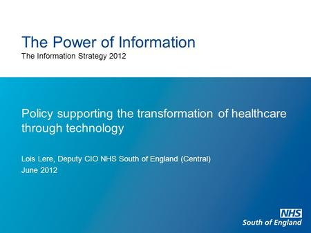 The Power of Information The Information Strategy 2012 Policy supporting the transformation of healthcare through technology Lois Lere, Deputy CIO NHS.