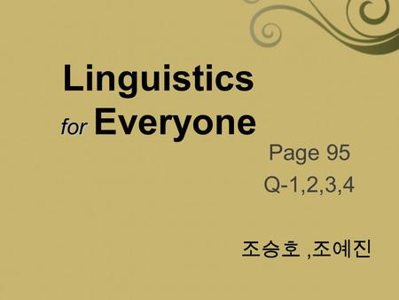 For Linguistics for Everyone Page 95 Q-1,2,3,4 조승호, 조예진.