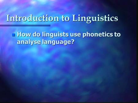 Introduction to Linguistics n How do linguists use phonetics to analyse language?