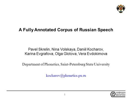 1 A Fully Annotated Corpus of Russian Speech Pavel Skrelin, Nina Volskaya, Daniil Kocharov, Karina Evgrafova, Olga Glotova, Vera Evdokimova Department.
