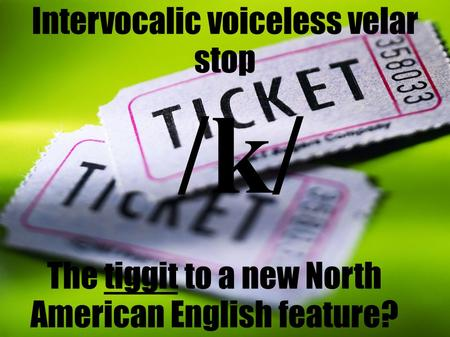 Intervocalic voiceless velar stop The tiggit to a new North American English feature? /k/