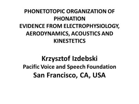 PHONETOTOPIC ORGANIZATION OF PHONATION EVIDENCE FROM ELECTROPHYSIOLOGY, AERODYNAMICS, ACOUSTICS AND KINESTETICS Krzysztof Izdebski Pacific Voice and Speech.