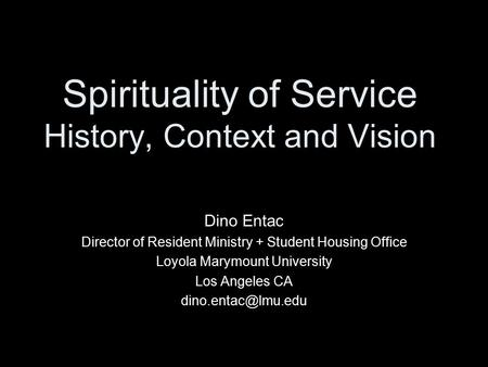 Spirituality of Service History, Context and Vision Dino Entac Director of Resident Ministry + Student Housing Office Loyola Marymount University Los Angeles.
