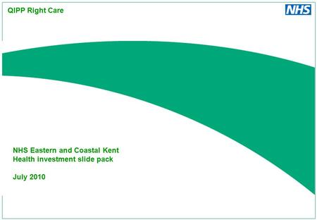 NHS Eastern and Coastal Kent Health investment slide pack July 2010 QIPP Right Care.