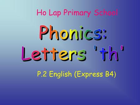 Ho Lap Primary School P.2 English (Express B4 ) Students are able to recognize the relationship between letters 'th' and its sounds.