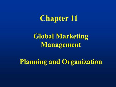 Chapter 11 Global Marketing Management Planning and Organization.