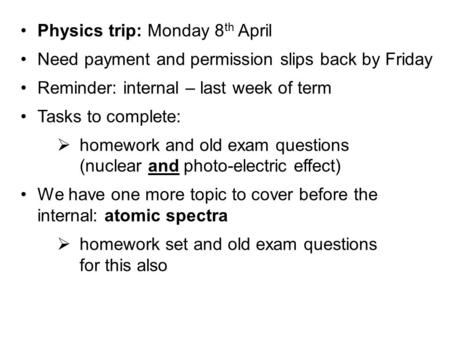 Physics trip: Monday 8 th April Need payment and permission slips back by Friday Reminder: internal – last week of term Tasks to complete:  homework and.