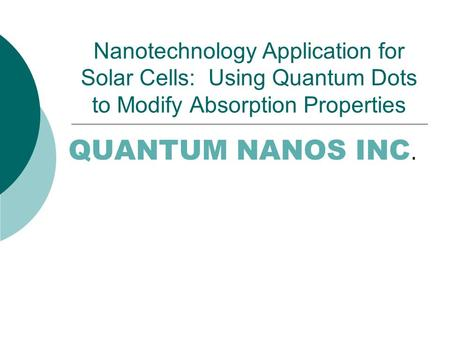 Nanotechnology Application for Solar Cells: Using Quantum Dots to Modify Absorption Properties QUANTUM NANOS INC.