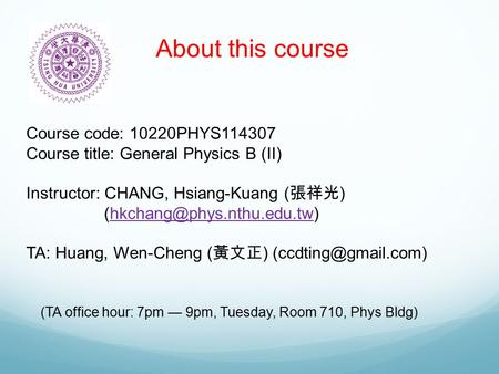 About this course Course code: 10220PHYS114307 Course title: General Physics B (II) Instructor: CHANG, Hsiang-Kuang ( 張祥光 )