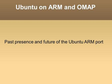 Ubuntu on ARM and OMAP Past presence and future of the Ubuntu ARM port.