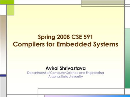 Spring 2008 CSE 591 Compilers for Embedded Systems Aviral Shrivastava Department of Computer Science and Engineering Arizona State University.