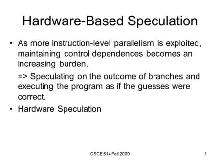 CSCE 614 Fall 20091 Hardware-Based Speculation As more instruction-level parallelism is exploited, maintaining control dependences becomes an increasing.