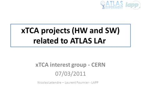 XTCA projects (HW and SW) related to ATLAS LAr xTCA interest group - CERN 07/03/2011 Nicolas Letendre – Laurent Fournier - LAPP.